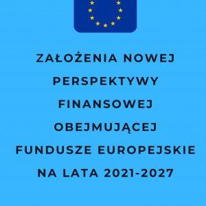 Założenia nowej perspektywy finansowej obejmującej Fundusze Europejskie na lata 2021-2027