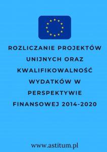 Rozliczanie Projektów Unijnych oraz kwalifikowalność wydatków w Perspektywie Finansowej 2014-2020